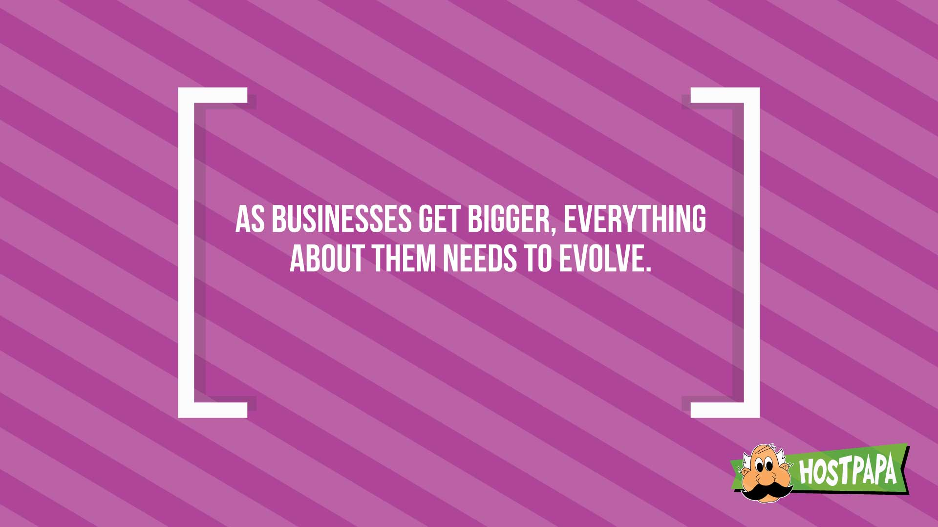 As businesses get bigger, everything about them needs to evolve